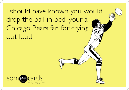 I should have known you would drop the ball in bed, your a Chicago Bears fan for crying out loud.