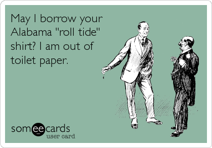 "May I borrow yourAlabama ""roll tide""shirt? I am out oftoilet paper."
