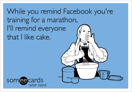 While you remind Facebook you're training for a marathon%2C I'll remind everyone that I like cake.