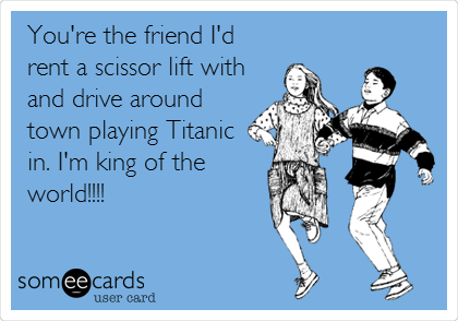 You're the friend I'd rent a scissor lift with and drive around town playing Titanic in. I'm king of the world!!!!