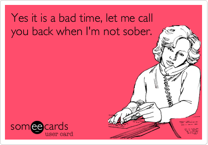 Yes it is a bad time%2C let me call you back when I'm not sober.
