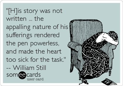 """[H]is story was not written ... the appalling nature of his sufferings rendered the pen powerless, and made the heart too sick for the task."" -- William Still"
