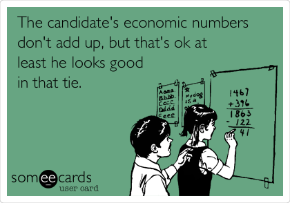 The candidate's economic numbers don't add up, but that's ok at least he looks good in that tie.