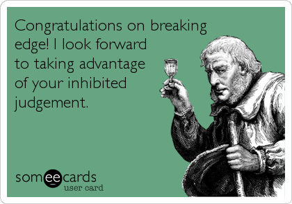 Congratulations on breaking edge! I look forward to taking advantage of your inhibited   judgement.