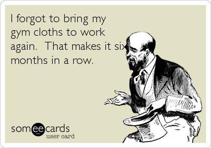 I forgot to bring my gym cloths to work again.  That makes it six months in a row.