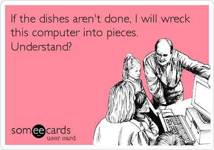 If the dishes aren't done, I will wreck this computer into pieces.  Understand?