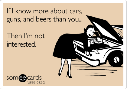 If I know more about cars, guns, and beer than you...  Then I'm not interested.