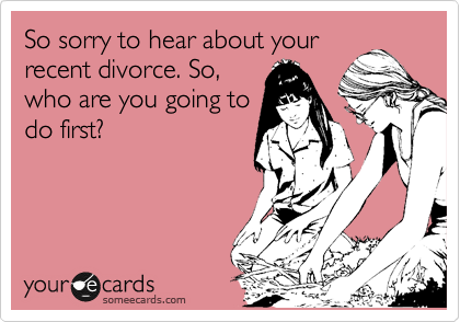 So sorry to hear about your recent divorce. So, who are you going to do first?