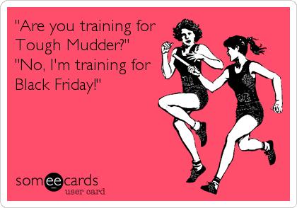 """Are you training forTough Mudder?"" ""No, I'm training forBlack Friday!"""