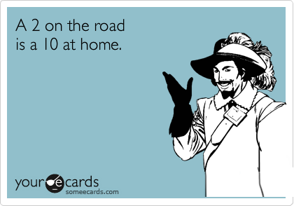 A 2 on the road is a 10 at home.