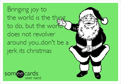 Bringing joy to the world is the thing to do, but the world does not revolver around you..don't be a jerk its christmas