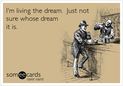 I'm living the dream.  Just not sure whose dream it is.