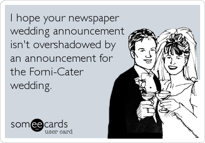 I hope your newspaper wedding announcement isn't overshadowed by an announcement for the Forni-Cater wedding.
