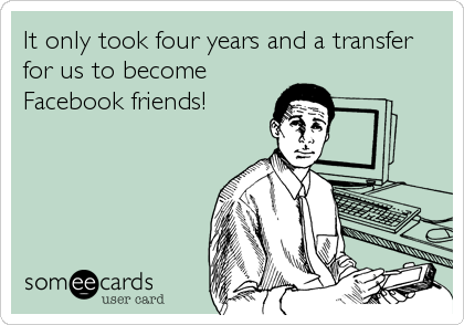 It only took four years and a transfer for us to become Facebook friends!