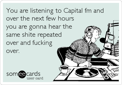 You are listening to Capital fm and over the next few hours you are gonna hear the same shite repeated over and fucking over.