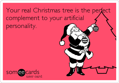 Your real Christmas tree is the perfect complement to your artificial personality.