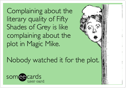 Complaining about the literary quality of Fifty Shades of Grey is like complaining about the plot in Magic Mike.  Nobody watched it for the plot.