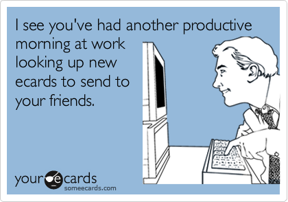 I see you've had another productive morning at work