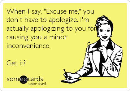 "When I say, ""Excuse me,"" you don't have to apologize. I'm actually apologizing to you for causing you a minor inconvenience.   Get it?"