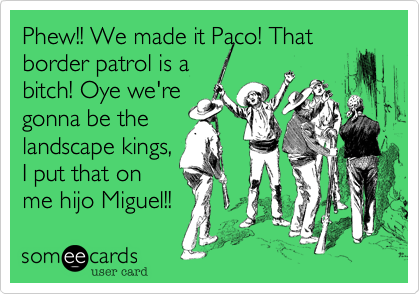 Phew!! We made it Paco! That border patrol is a bitch! Oye we're gonna be the landscape kings%2C I put that on me hijo Miguel!!