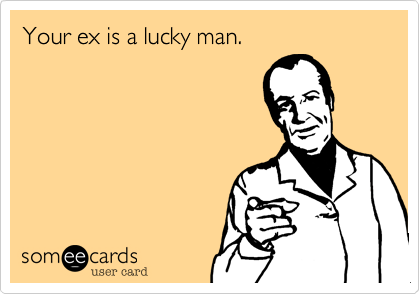 Your ex is a lucky man.