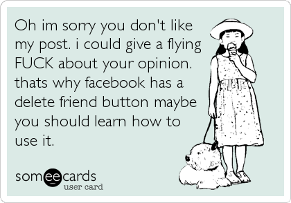 Oh im sorry you don't like my post. i could give a flying FUCK about your opinion. thats why facebook has a delete friend button maybe you should learn how to use it.