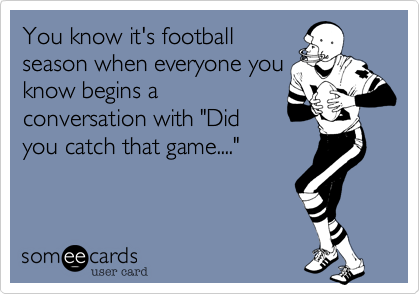 """You know it's football season when everyone you know begins a conversation with """"Did you catch that game...."""""""
