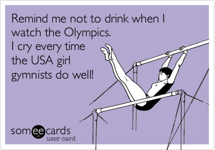 Remind me not to drink when I watch the Olympics. I cry every time the USA girl gymnists do well!