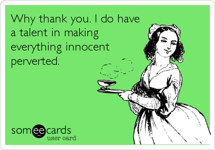 Why thank you. I do have