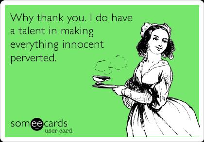 Why thank you. I do havea talent in makingeverything innocentperverted.