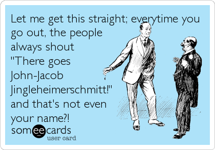 "Let me get this straight; everytime you go out, the people always shout ""There goes John-Jacob  Jingleheimerschmitt!"" and that's not even your name?!"