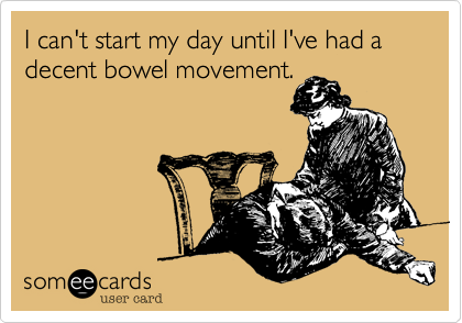 I can't start my day until I've had a decent bowel movement.