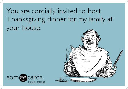 You are cordially invited to host Thanksgiving dinner for my family at your house.