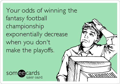 Your odds of winning the fantasy football championship exponentially decrease when you don't make the playoffs.