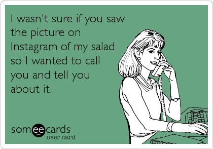 I wasn't sure if you saw the picture on Instagram of my salad so I wanted to call you and tell you about it.