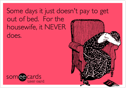 Some days it just doesn't pay to get out of bed.  For the housewife%2C it NEVER does.
