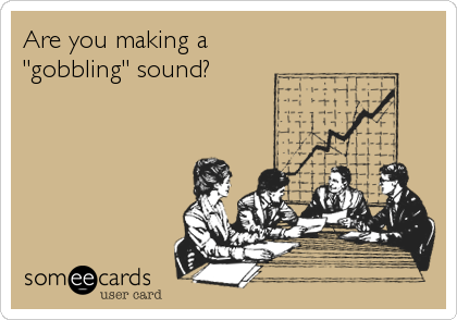 "Are you making a  ""gobbling"" sound?"