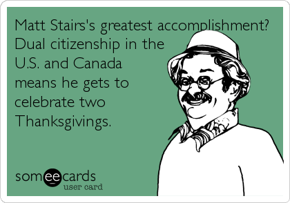 Matt Stairs's greatest accomplishment? Dual citizenship in the U.S. and Canada means he gets to celebrate two Thanksgivings.