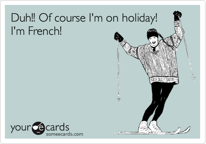 Duh!! Of course I'm holiday! I'm French!