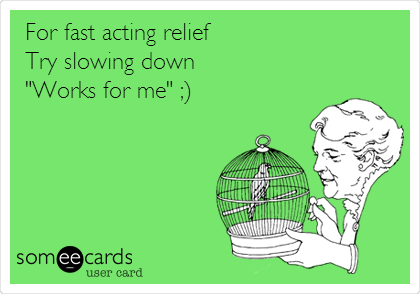 "For fast acting relief Try slowing down ""Works for me"" ;)"