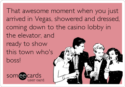 That awesome moment when you just arrived in Vegas, showered and dressed, coming down to the casino lobby in the elevator, and ready to show this town who's boss!