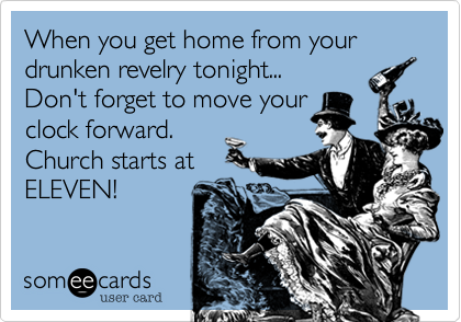 When you get home from your drunken revelry tonight... Don't forget to move your clock forward. Church starts at ELEVEN!