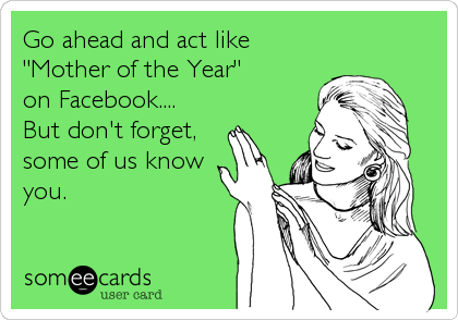 "Go ahead and act like ""Mother of the Year"" on Facebook.... But don't forget, some of us know you."