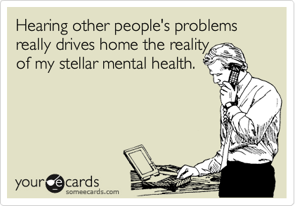 Hearing your problems really  drives home the reality of my stellar mental health.
