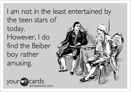 I am not in the least entertained by the teen stars of today. However, I do find the Beiber boy rather amusing.