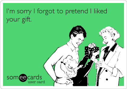 I'm sorry I forgot to pretend I liked your gift.