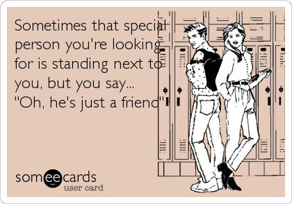 "Sometimes that special person you're looking for is standing next to you, but you say...  ""Oh, he's just a friend"""