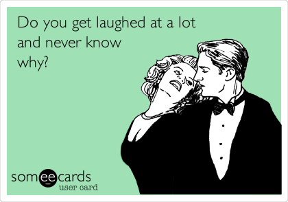 Do you get laughed at a lot and never know why?