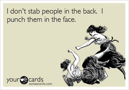 I don't stab people in the back.  I punch them in the face.
