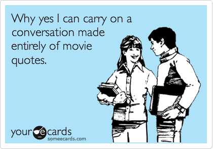 Why yes I can carry on a conversation made entirely of movie quotes.
